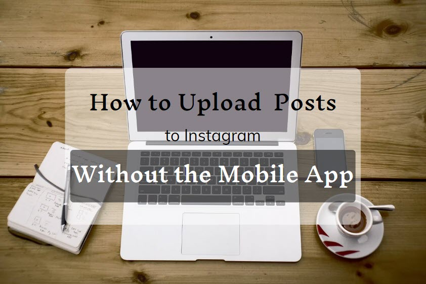 How to Upload Posts to Instagram Without the Mobile App